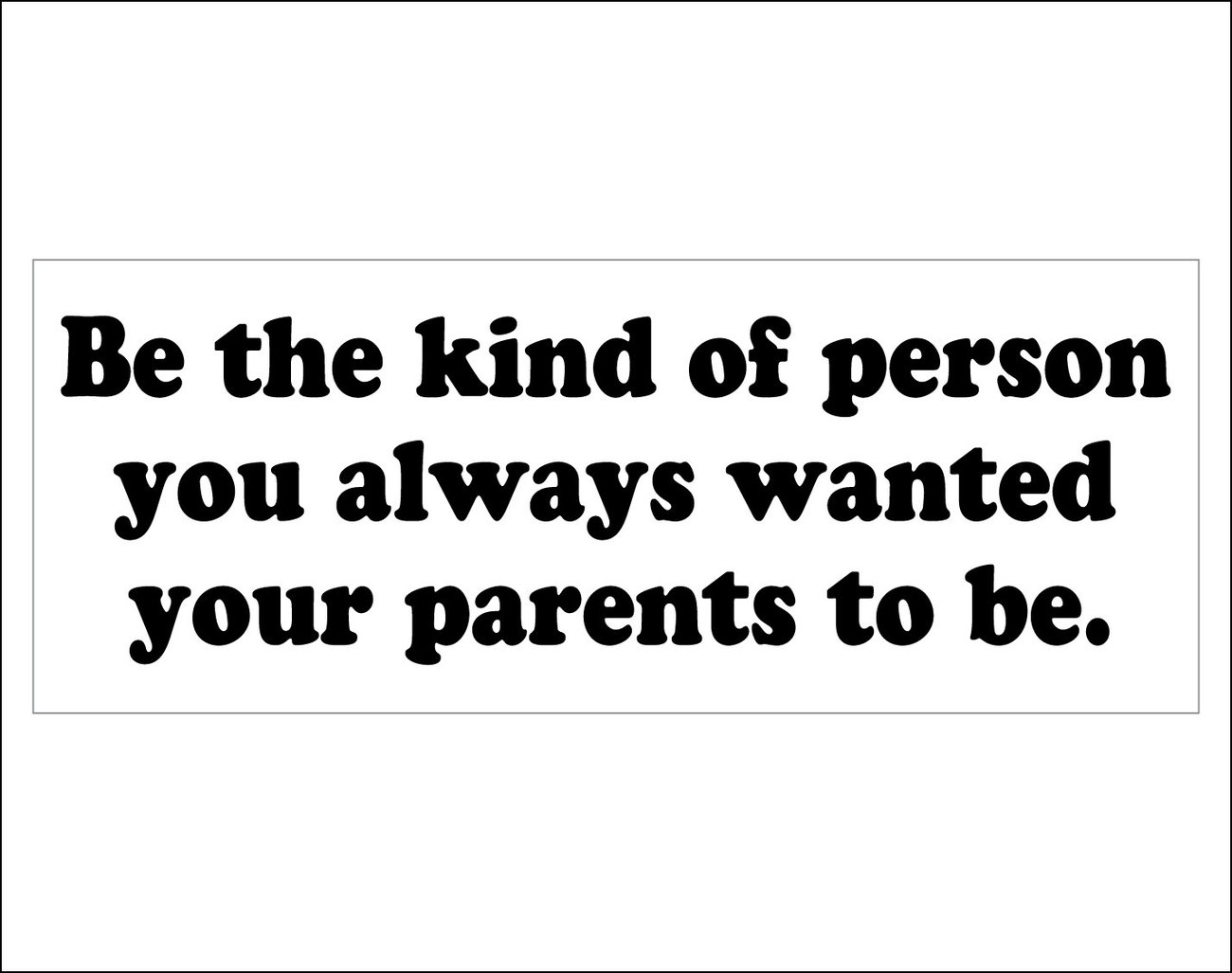 Primary image for Be the kind of person you always wanted your parents to be. - bumper sticker