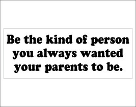 Be the kind of person you always wanted your parents to be. - bumper sti... - $5.00