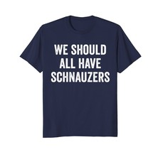 We Should All Have Schnauzers T-Shirt Funny Dog Shirt - $17.99+