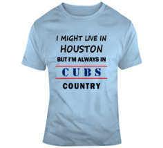 I Might Live In Houston But Im Always In Cubs Country Tee Chicago Fan T ... - $17.97+