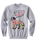 Saint bernard dog all you need c - NEW COTTON GREY SWEATSHIRT- ALL SIZES - $31.88