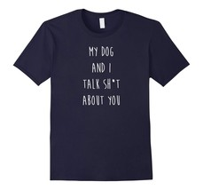 Dog Fashion - My Dog and I Talk About You Funny Antisocial Dog Shirt Men - $19.95+