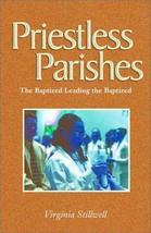 Priestless Parishes: The Baptized Leading the Baptized [Feb 01, 2002] Stillwell,