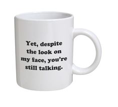Funny Mug - Yet, despite the look on my face, you're still talking - 11 OZ  - £14.32 GBP