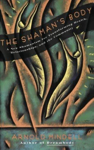 The Shaman's Body: A New Shamanism for Transforming Health, Relationships, and t