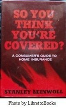 So you think you're covered: A consumer's guide to home insurance Leinwoll, Stan