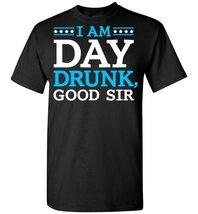 I am day Drunk Good Sir T shirt - $26.55 CAD+