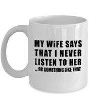 My wife says that I never listen to her Novelty Gift Funny Coffee Mug - $13.90