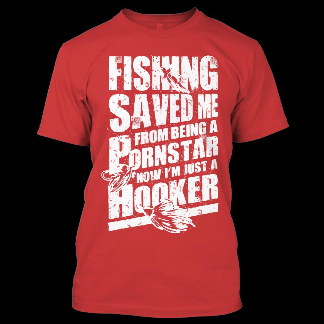 Fishing Saved Me From Being A Pornstar T Shirt, Hooker Shirt, Funny Shirt
