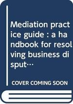 Mediation practice guide : a handbook for resolving business disputes Picker, Be