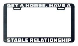 Get a horse have a stable relationship License Plate Frame holder tag - $5.99