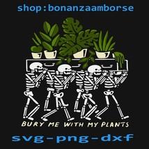Skeleton Bury Me With My Plants Svg Png dxf digital files - $1.99