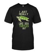 I Just Really Like Sea Turtles Ok TShirt Cute Ocean Tee - $17.99+
