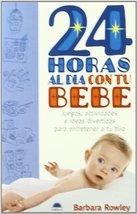 24 horas al dia con tu bebe / 24 Hours a Day with Your Baby: Juegos, Actividades