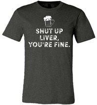 Shut Up Liver Youre Fine 2 T shirt - $19.99+