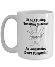 Ironic Mug - I'll Be Caring And Sensitive As Long As You Don't Complain ... - $16.82