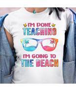 I'm Done Teaching I'm Going To the Beach Tshirt Women White - $20.00+