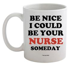 Funny Guy Mugs Be Nice I Could Be Your Nurse Some Day White 11oz Coffee Mug - $15.95