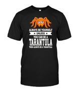 Always Be Yourself Unless You Can Be A Tarantula T shirt - $17.99+