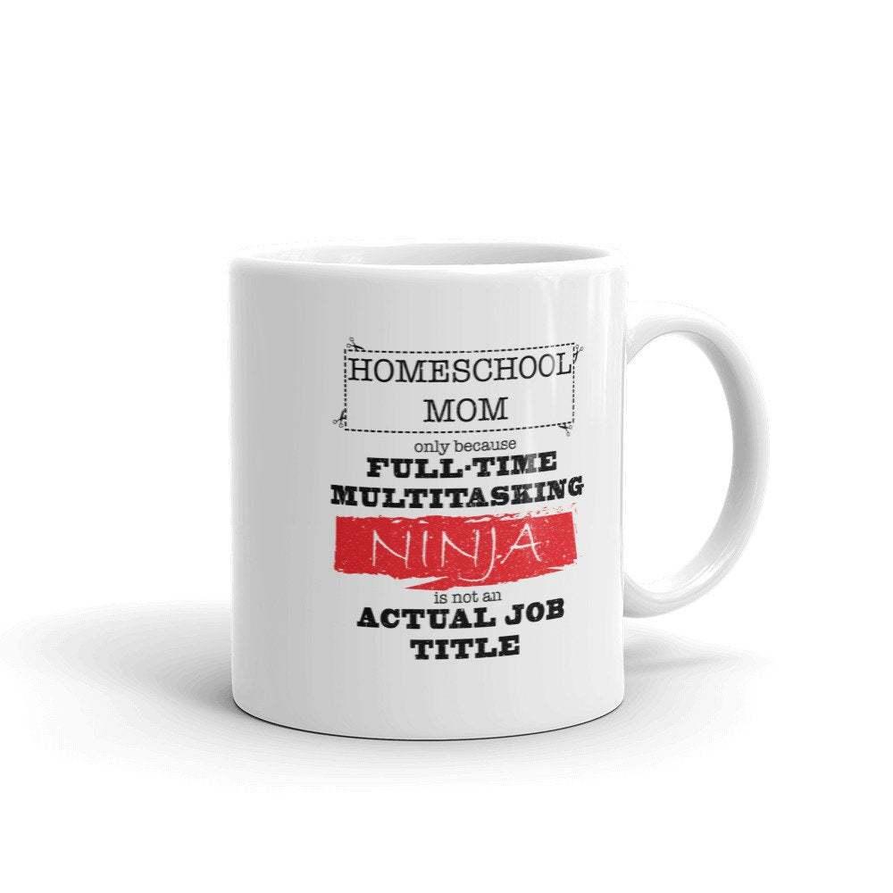 Ninja Homeschool Mom Coffee Mug, Homeschool Mom Only Because Full Time Multitask - $16.95