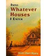 Into Whatever Houses I Enter [Jan 01, 1999] Myers, Anne Obert - $45.64