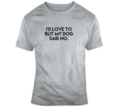 I'd Love To, But My Dog Said No T Shirt - $22.76+