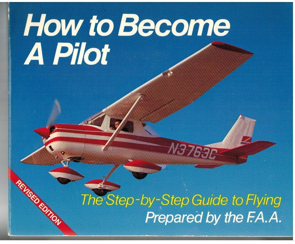How To Become A Pilot: The Step-by-Step Guide to Flying Prepared by the F. A. A.