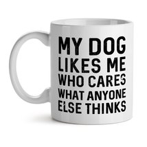 My Dog Likes Me Who Cares What Anyone Else Think Animal Pets Love - Mad ... - £9.50 GBP