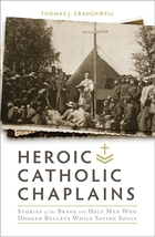 Heroic Catholic Chaplains: Stories of the Brave and Holy Men Who Dodged Bullets