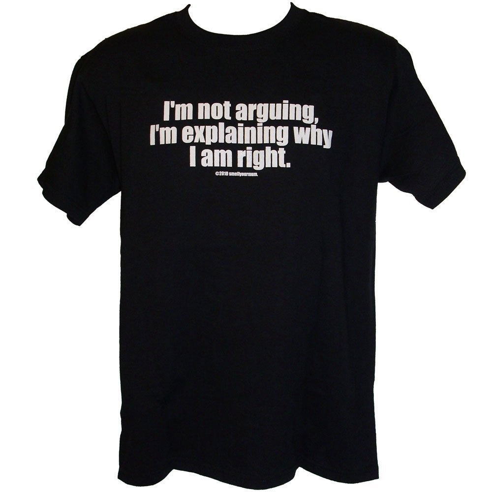 Primary image for I'm Not Arguing I'm Explaining Why I Am Right - funny clever cheeky rude T-Shirt