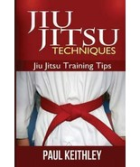 Jiu Jitsu Techniques: Jiu Jitsu Training Tips by Paul Keithley (2013, Pa... - $9.89