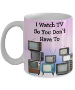 I Watch TV So You Don't Have To. 11 oz White Ceramic Coffee or Tea Mug - $15.99