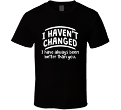 I Havnt Changed Ive Been Better Then you T Shirt - $17.99