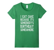 Best Shirts - I Eat Cake Because It's Somebody's Birthday - Funny T-Shir... - $19.95+