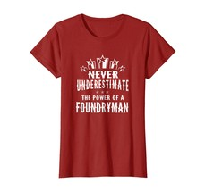 New Shirts - Never Underestimate The Power of A Foundryman T-shirt Unise... - $19.95