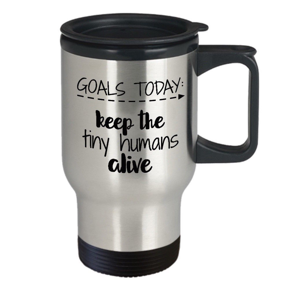 Mom Teacher Mug- Goals Today Keep The Tiny Humans Alive Stainless Steel Travel