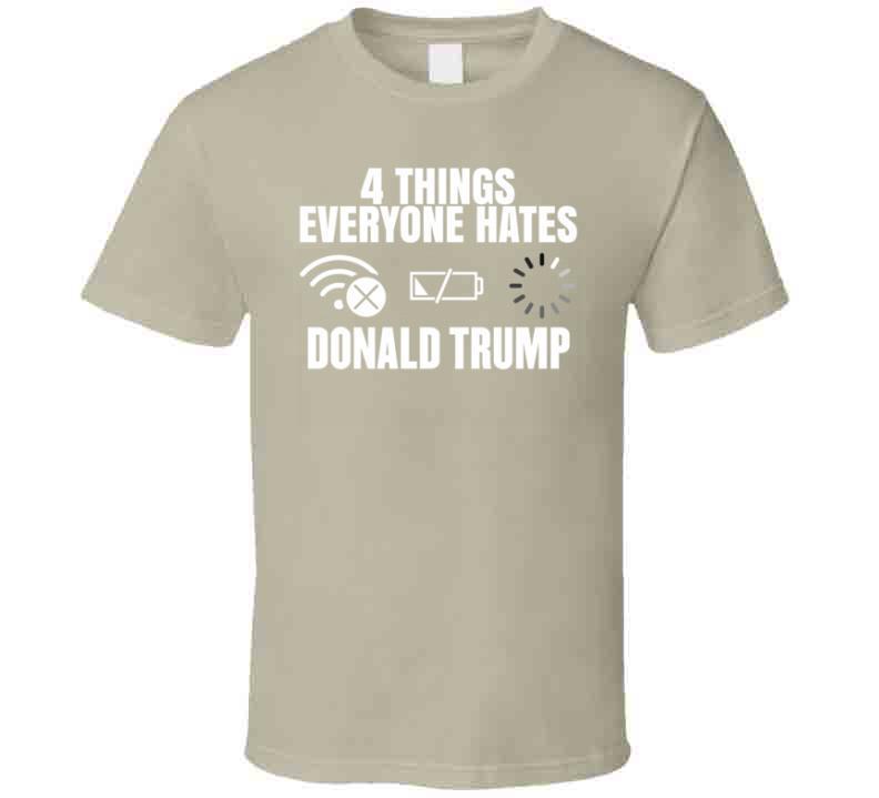 4 Things Everyone Hates Donald Trump T Shirt