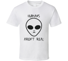 Humans Arent Real Alien  T Shirt - $17.99