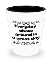 Everyday Above Ground Is A Great Day Shot Glass - $16.20 CAD