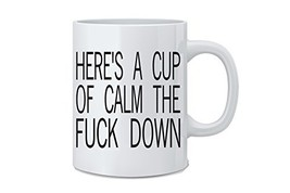 Here's A Cup Of Calm The Fuck Down - Funny Mug - White 11 Oz. Novelty Co... - $15.49