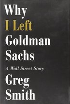 Why I Left Goldman Sachs: A Wall Street Story [Hardcover] Smith, Greg image 1