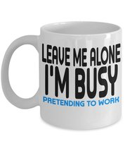 Leave Me Alone I'm Busy Pretending To Work Funny Sayings Coffee Mug - $15.99