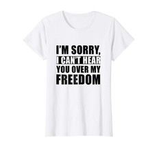 Brother Shirts - I'm Sorry I Can't Hear You Over My Freedom T-shirt Wowen - $19.95