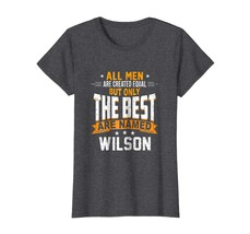 Tee Shirt -  All Men Are Created Equal But The Best Are Named Wilson Wowen - $19.95+