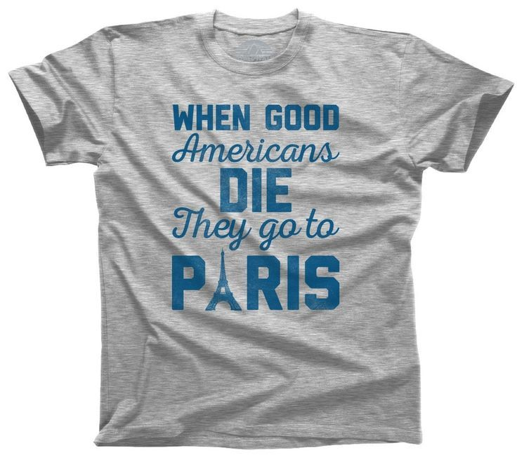 When Good Americans Die They Go To Paris T-shirt