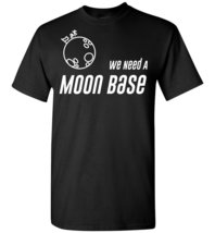 We Need a Moon Base T shirt - $19.99+