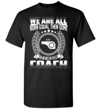 We Are All Born Equal Then Some Step Up And Become Coach T-Shirt - $19.99+