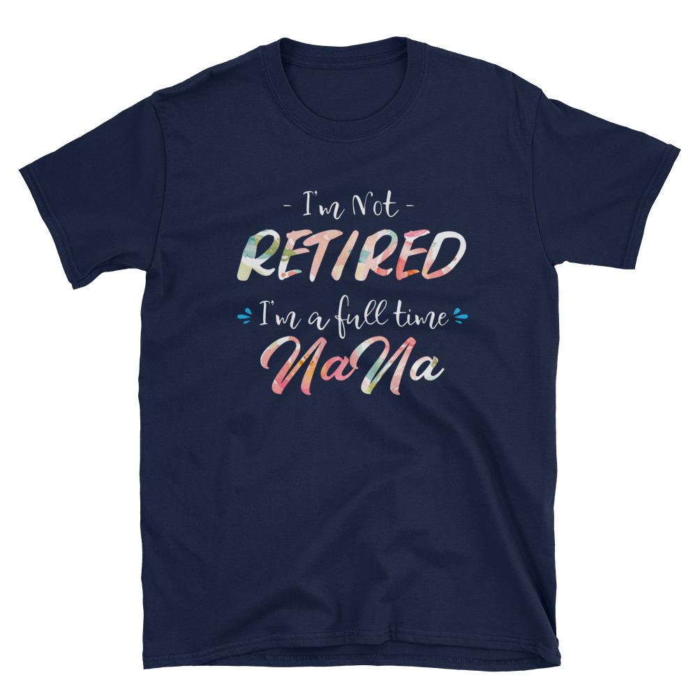 I'm Not Retired I'm A Full Time NaNa Women T-shirt, Gift for Retired Grandma