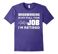 Woodworking Is My Full Time Job I'm Retired Hobby T-Shirt Men ^ ^ HO2BY - $17.95+