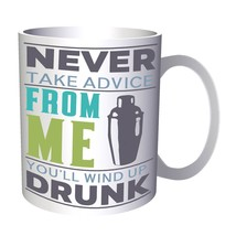 Never take advice from me you'll wind up drunk 11oz Mug w463 - $10.83